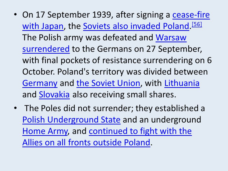 On 17 September 1939, after signing a cease-fire with Japan, the Soviets also invaded Poland.[56] The Polish army was defeated and Warsaw surrendered to the Germans on 27 September, with final pockets of resistance surrendering on 6 October. Poland s territory was divided between Germany and the Soviet Union, with Lithuania and Slovakia also receiving small shares.